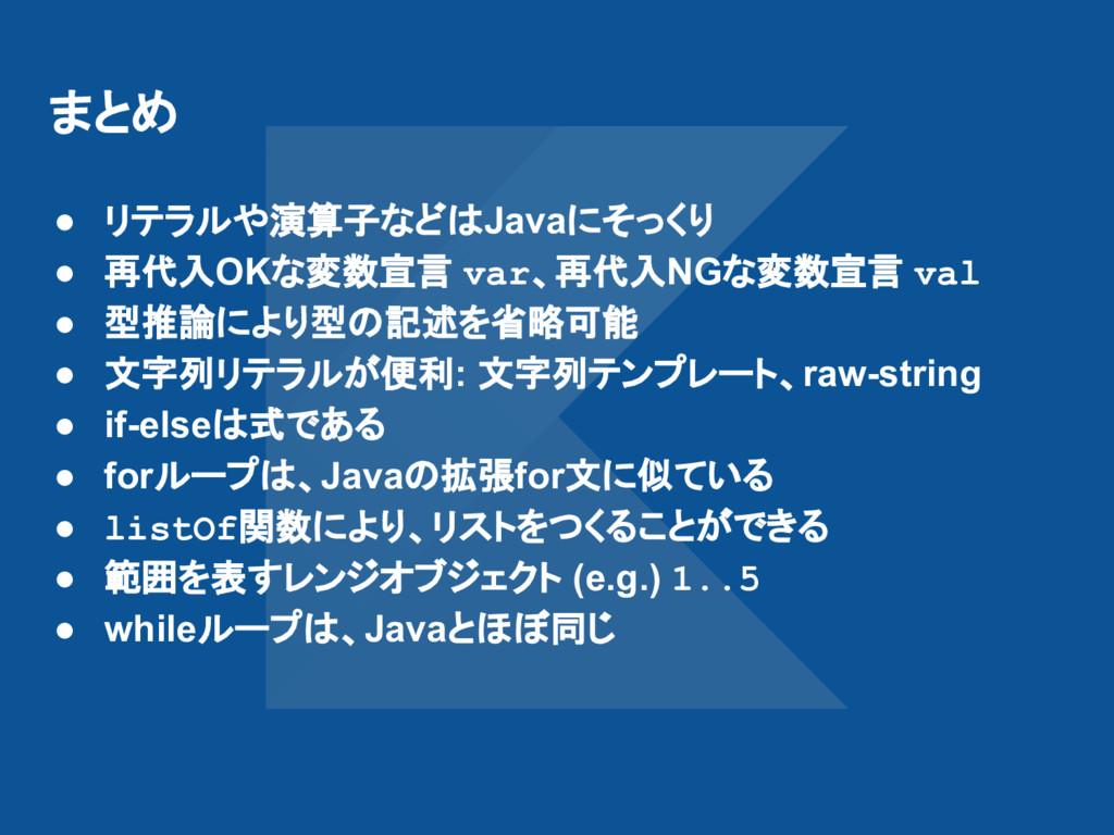 まとめ ● リテラルや演算子などはJavaにそっくり ● 再代入OKな変数宣言 var、再代入...