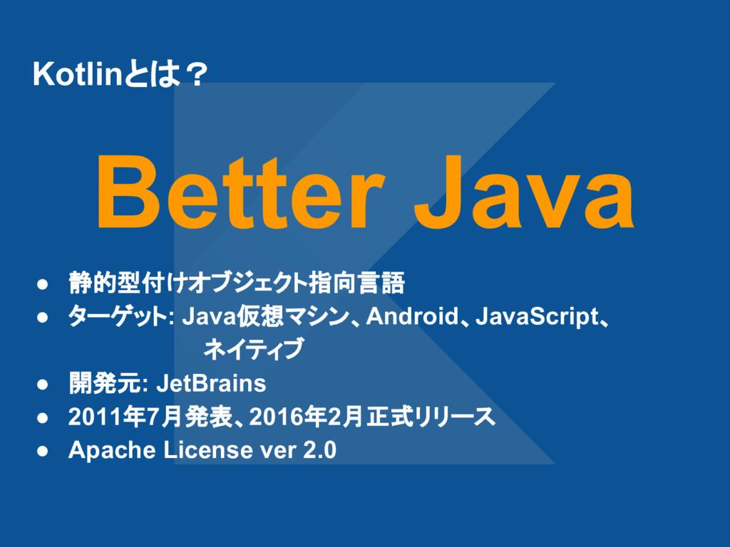 Kotlinとは? ● 静的型付けオブジェクト指向言語 ● ターゲット: Java仮想マシン、...
