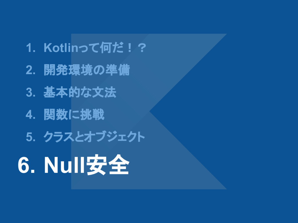 1. Kotlinって何だ!? 2. 開発環境の準備 3. 基本的な文法 4. 関数に挑戦 5...