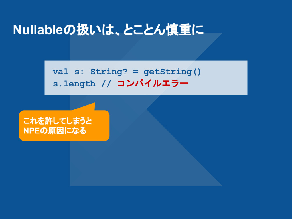 Nullableの扱いは、とことん慎重に val s: String? = getString...