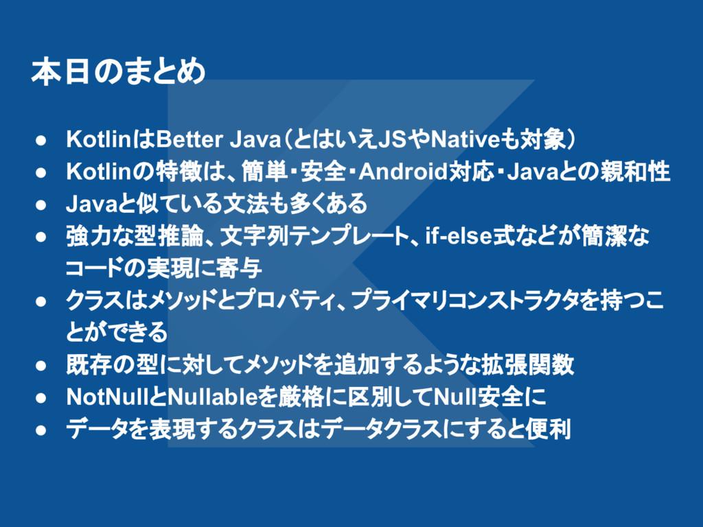 本日のまとめ ● KotlinはBetter Java(とはいえJSやNativeも対象) ●...