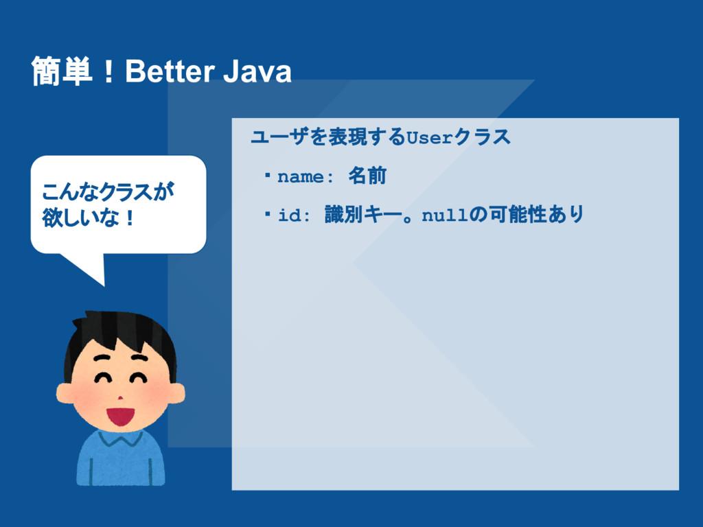 簡単!Better Java ユーザを表現するUserクラス  ・name: 名前  ・id:...