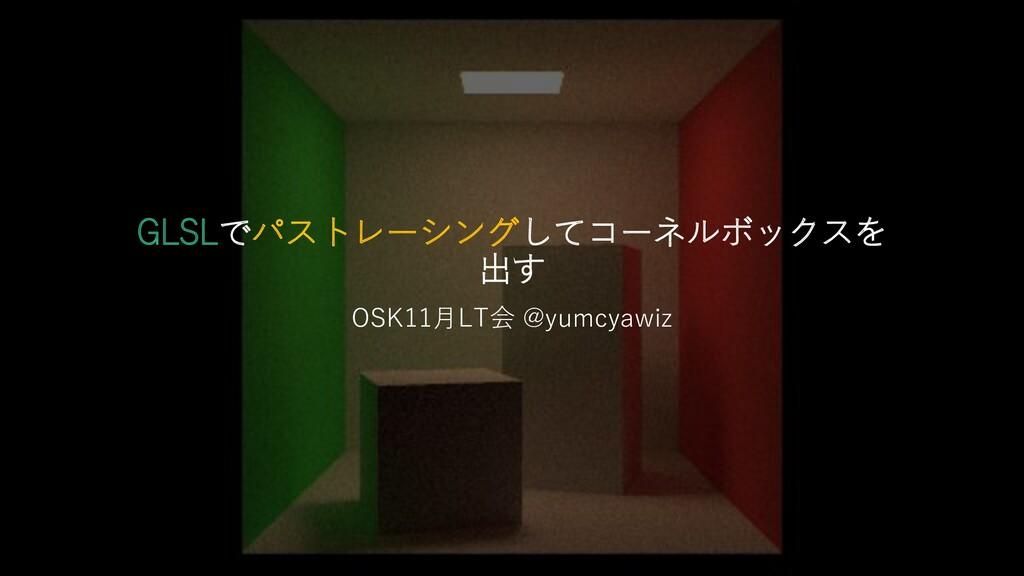 GLSLでパストレーシングしてコーネルボックスを 出す OSK11月LT会 @yumcyawiz