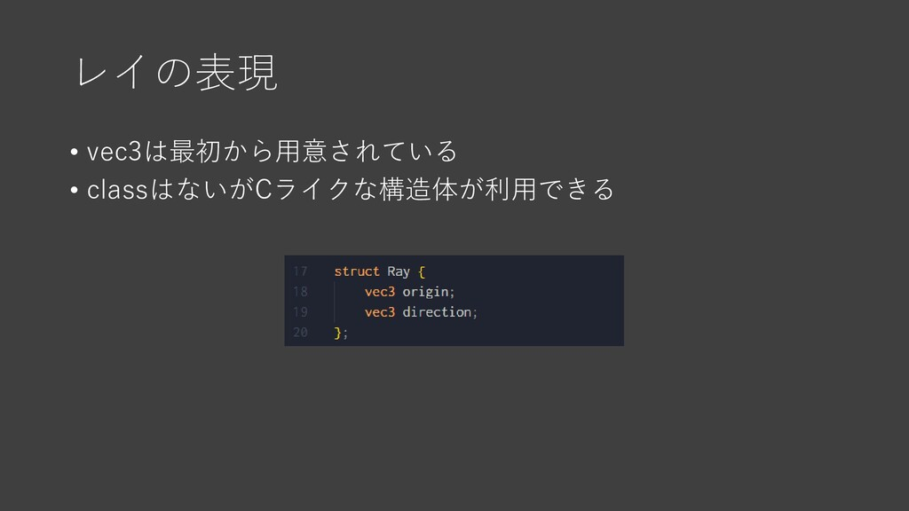 レイの表現 • vec3は最初から用意されている • classはないがCライクな構造体が利用...