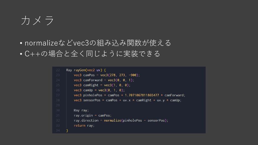 カメラ • normalizeなどvec3の組み込み関数が使える • C++の場合と全く同じよ...