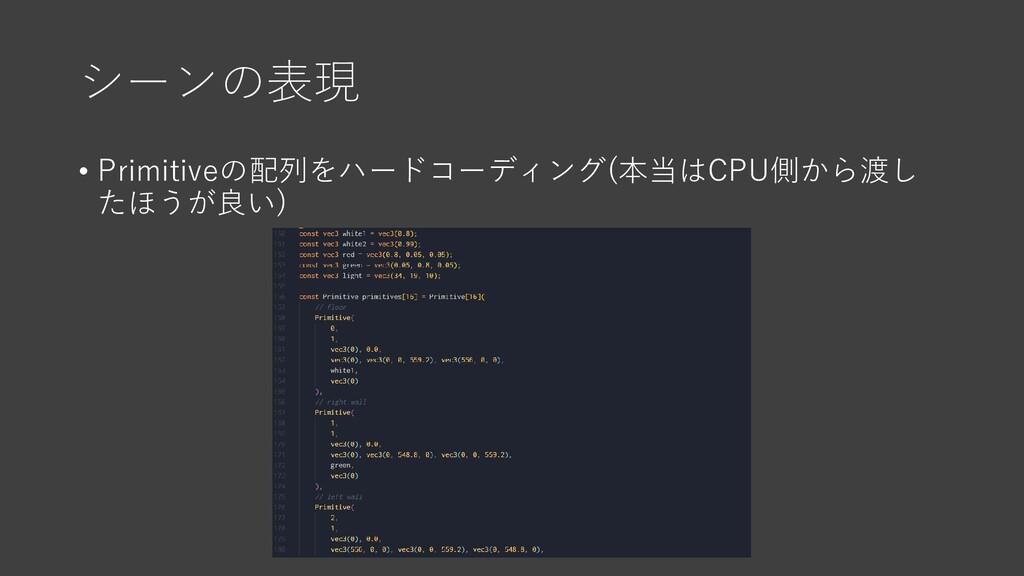 シーンの表現 • Primitiveの配列をハードコーディング(本当はCPU側から渡し たほう...