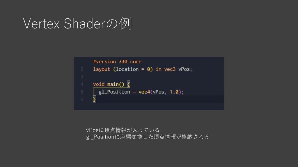 Vertex Shaderの例 vPosに頂点情報が入っている gl_Positionに座標変...