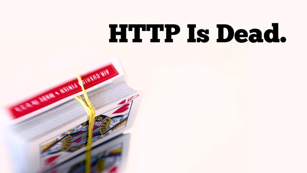 HTTP Is Dead.