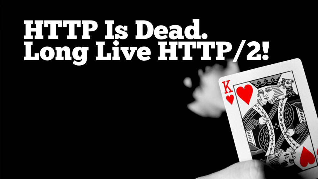 HTTP Is Dead. Long Live HTTP/2!