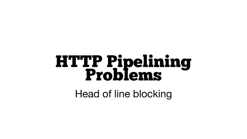 HTTP Pipelining Problems Head of line blocking