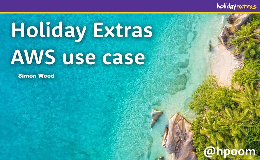 Holiday Extras AWS use case Simon Wood @hpoom