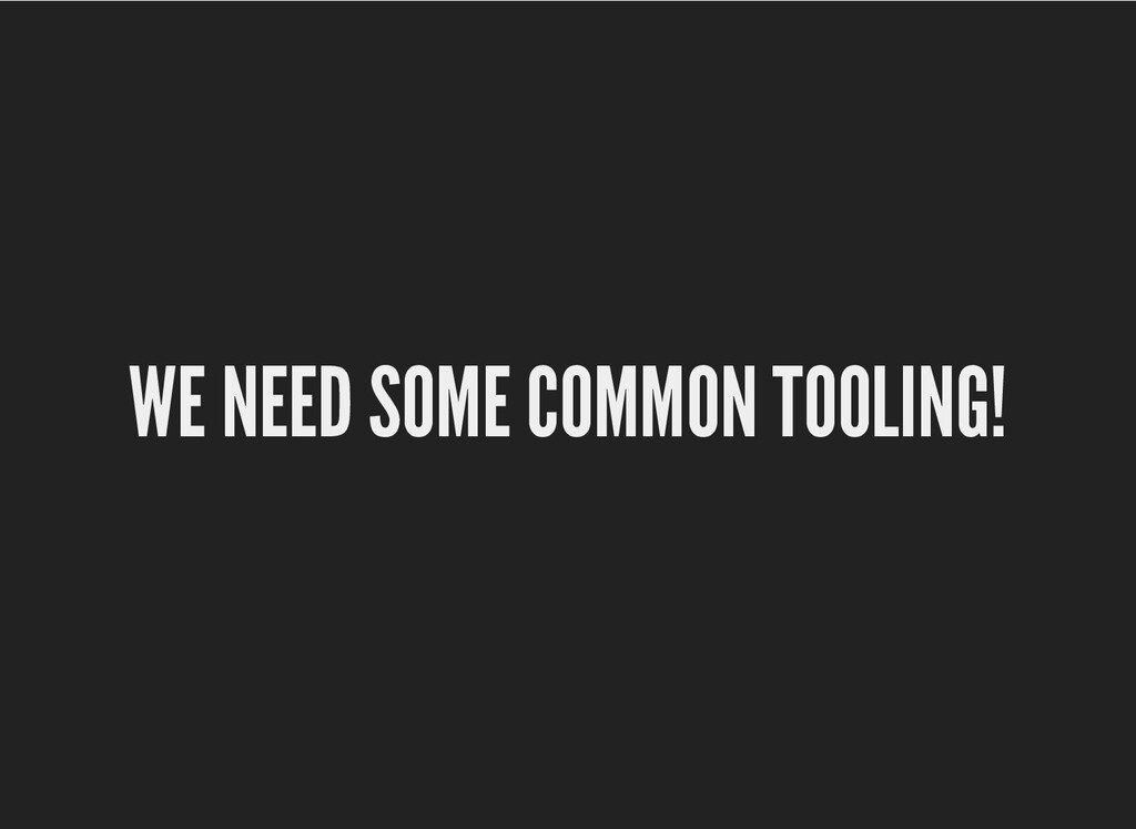 WE NEED SOME COMMON TOOLING! WE NEED SOME COMMO...