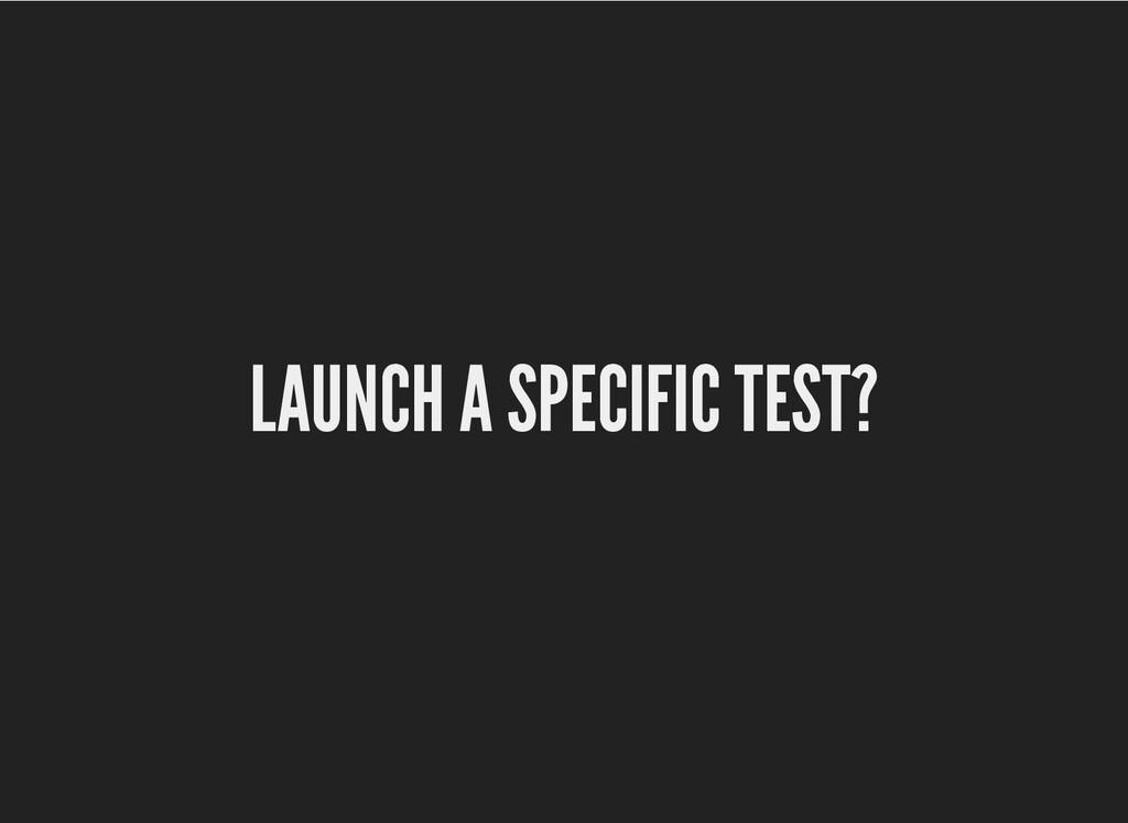 LAUNCH A SPECIFIC TEST? LAUNCH A SPECIFIC TEST?