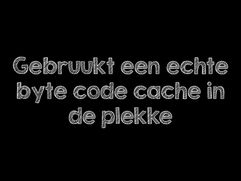 Gebruukt een echte byte code cache in de plekke
