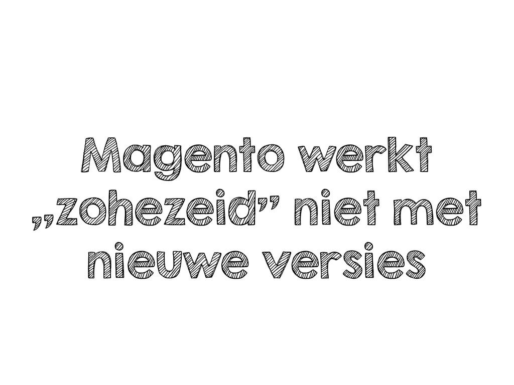"""Magento werkt """"zohezeid"""" niet met nieuwe versies"""