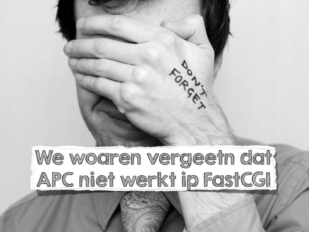 We woaren vergeetn dat APC niet werkt ip FastCGI