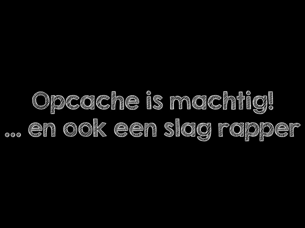 Opcache is machtig! … en ook een slag rapper