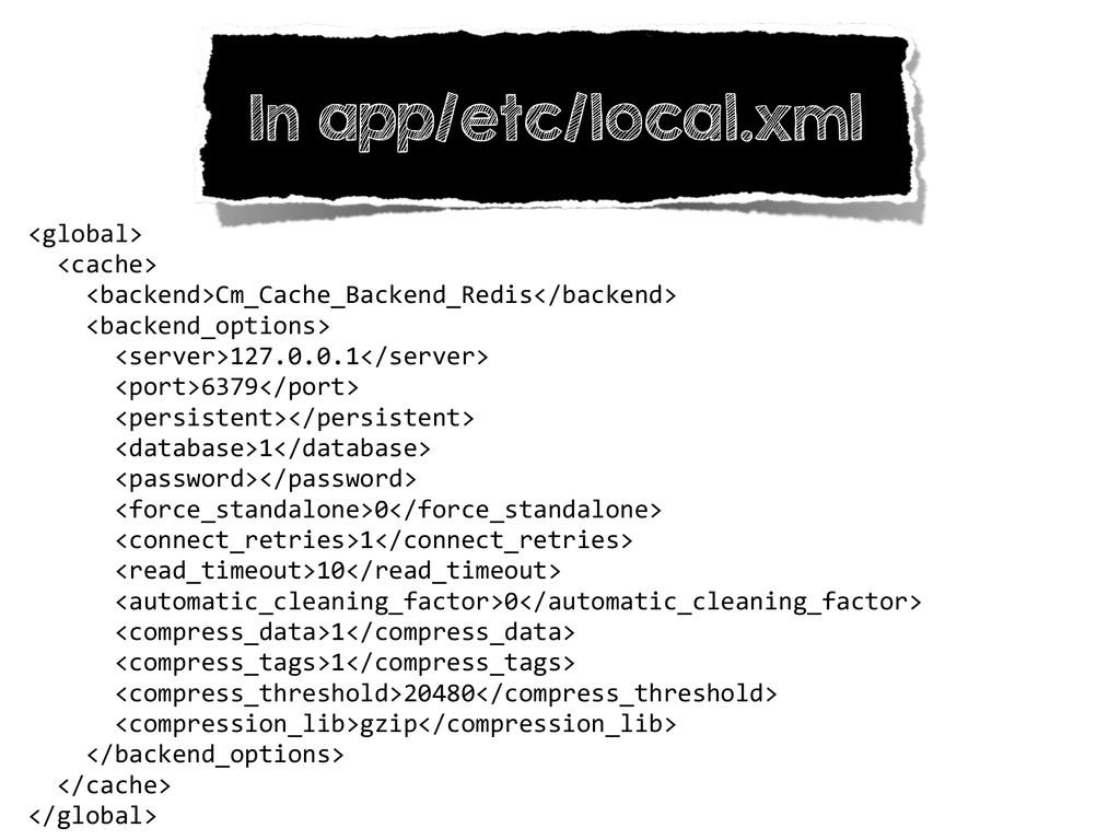 In app/etc/local.xml <global>    <cach...