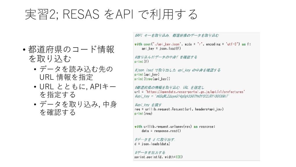 実習2; RESAS をAPI で利用する • 都道府県のコード情報 を取り込む • データを...
