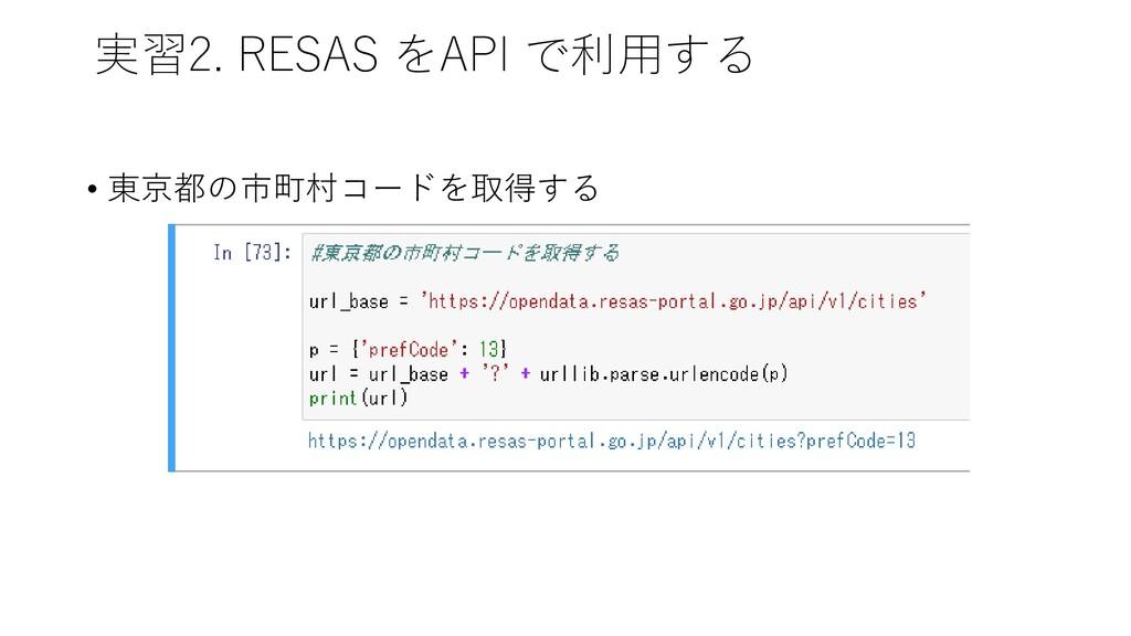 実習2. RESAS をAPI で利用する • 東京都の市町村コードを取得する
