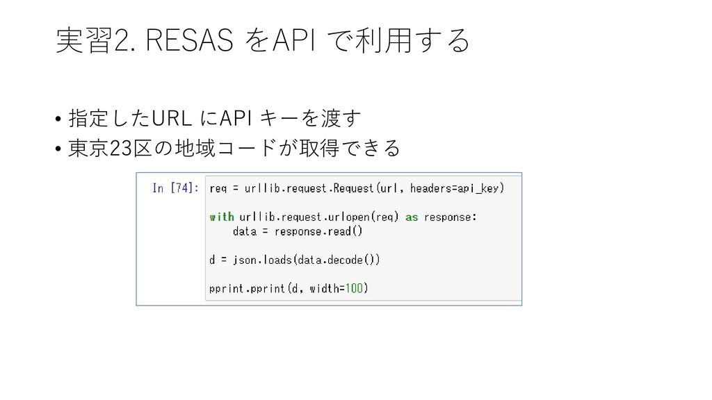 実習2. RESAS をAPI で利用する • 指定したURL にAPI キーを渡す • 東京...