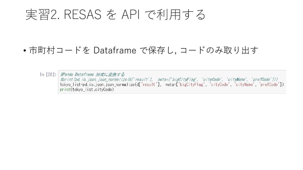 実習2. RESAS を API で利用する • 市町村コードを Dataframe で保存し...