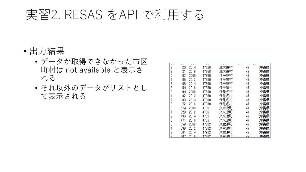 実習2. RESAS をAPI で利用する • 出力結果 • データが取得できなかった市区 町...
