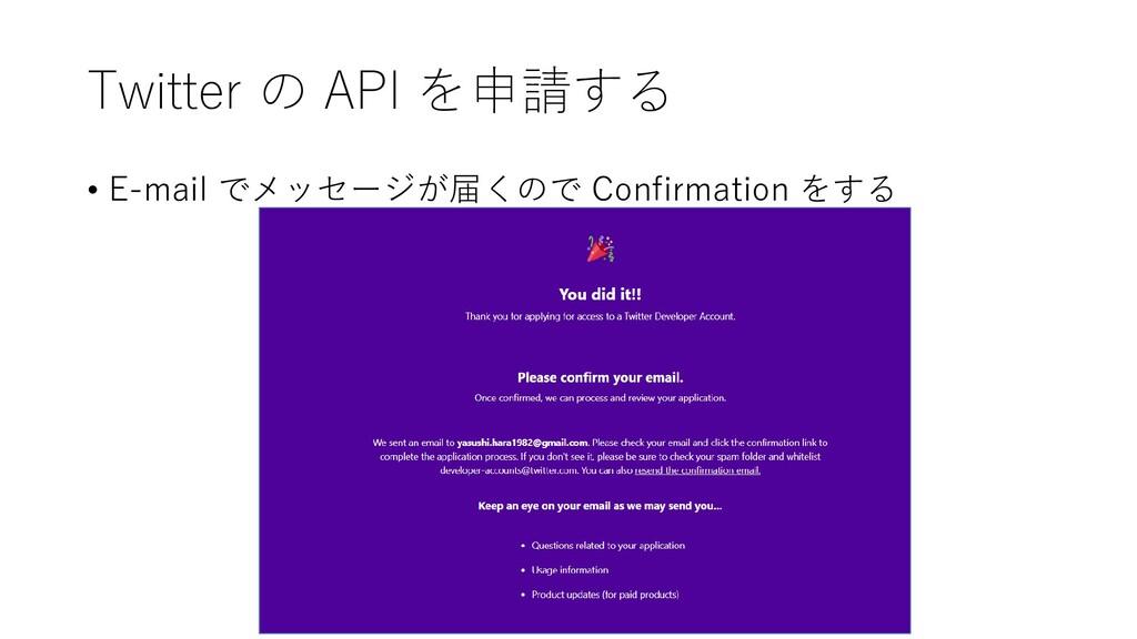 Twitter の API を申請する • E-mail でメッセージが届くので Confir...