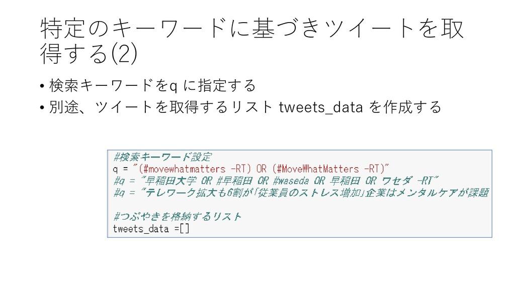 特定のキーワードに基づきツイートを取 得する(2) • 検索キーワードをq に指定する • 別...