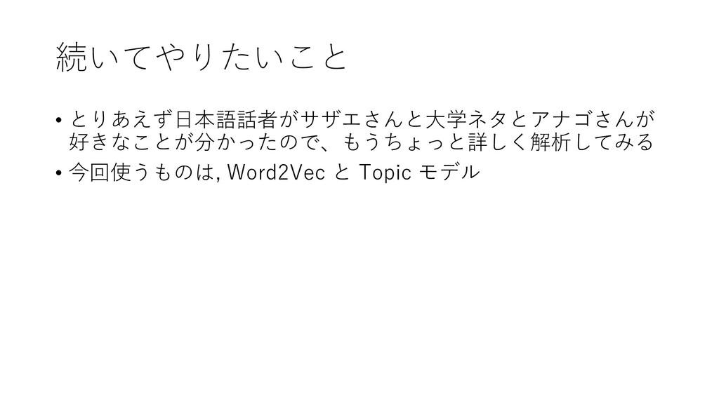 続いてやりたいこと • とりあえず日本語話者がサザエさんと大学ネタとアナゴさんが 好きなことが...