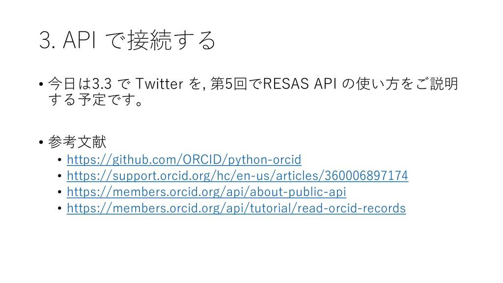 3. API で接続する • 今日は3.3 で Twitter を, 第5回でRESAS AP...