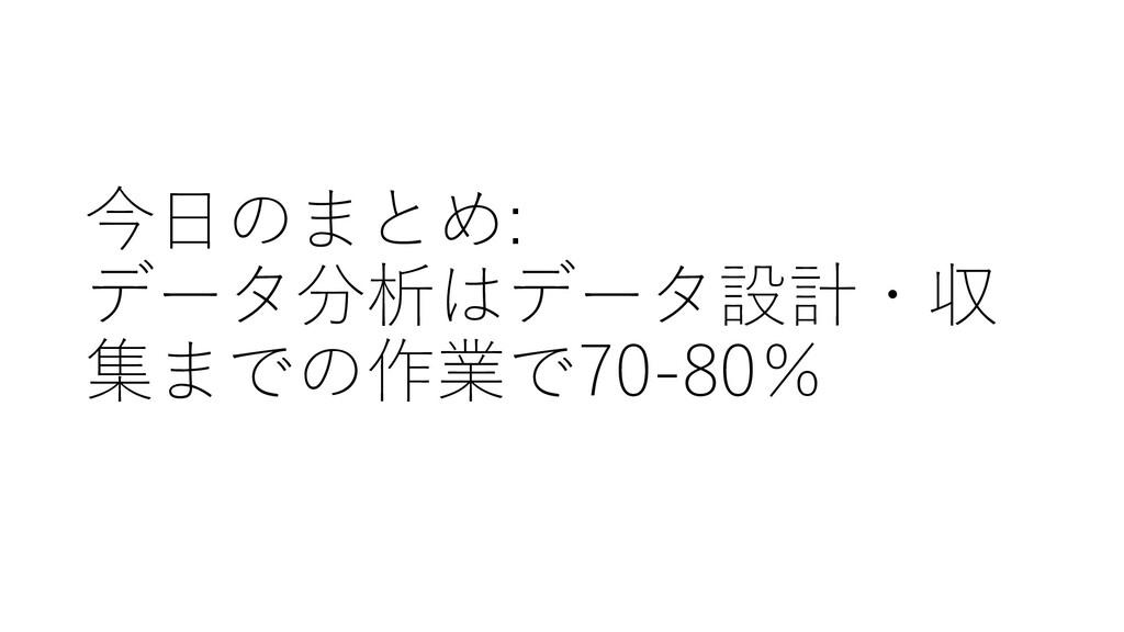 今日のまとめ: データ分析はデータ設計・収 集までの作業で70-80%