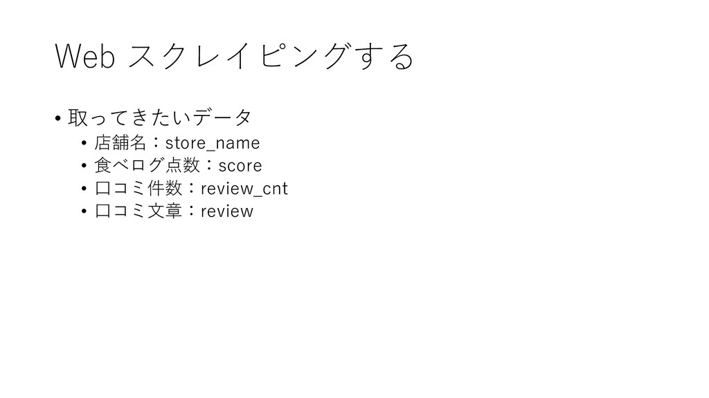 Web スクレイピングする • 取ってきたいデータ • 店舗名:store_name • 食べ...