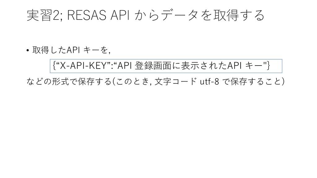 実習2; RESAS API からデータを取得する • 取得したAPI キーを, などの形式で...