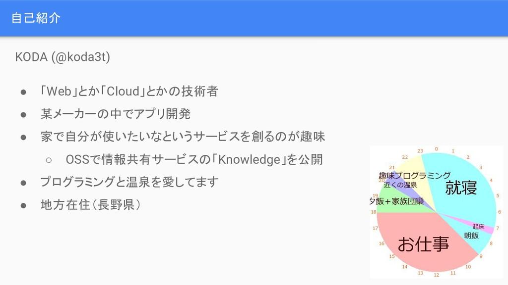 自己紹介 KODA (@koda3t) ● 「Web」とか「Cloud」とかの技術者 ● 某メ...