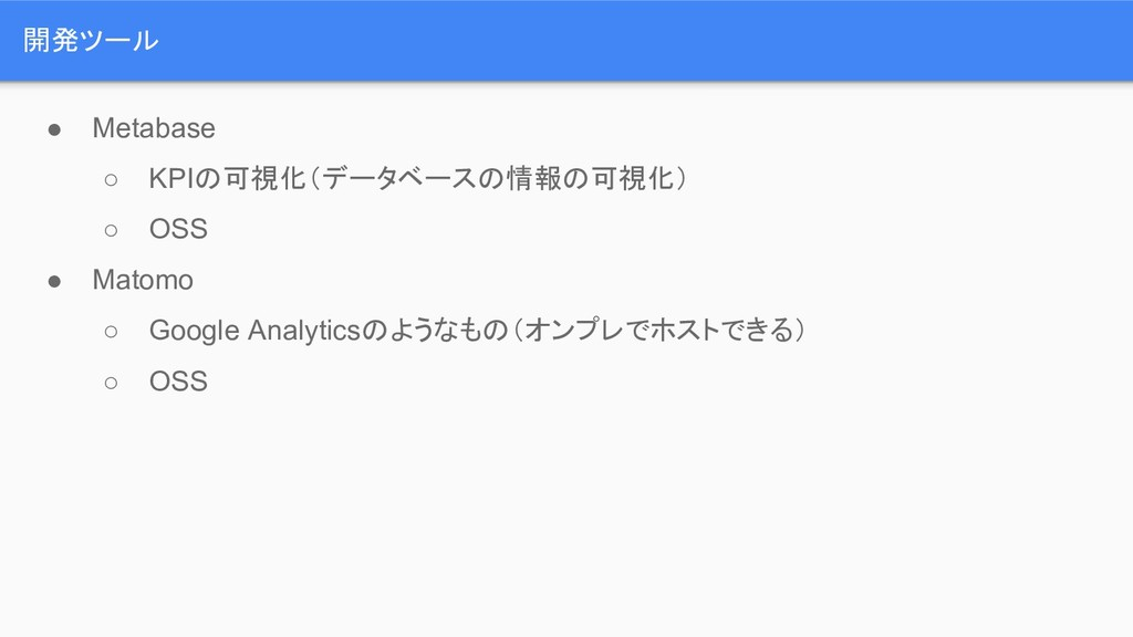 開発ツール ● Metabase ○ KPIの可視化(データベースの情報の可視化) ○ OSS...