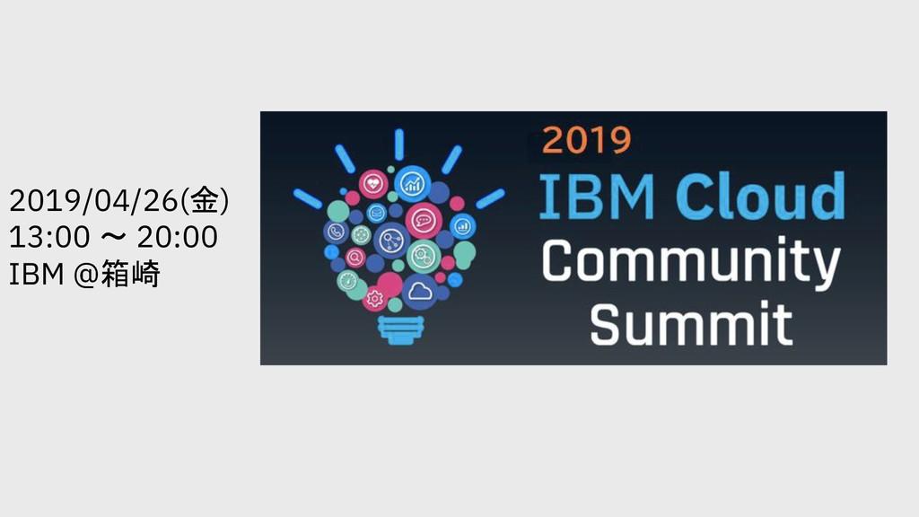 2019/04/26() 13:00  20:00 IBM @