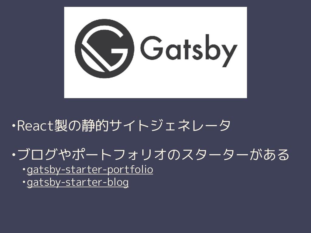 •React製の静的サイトジェネレータ •ブログやポートフォリオのスターターがある •gats...
