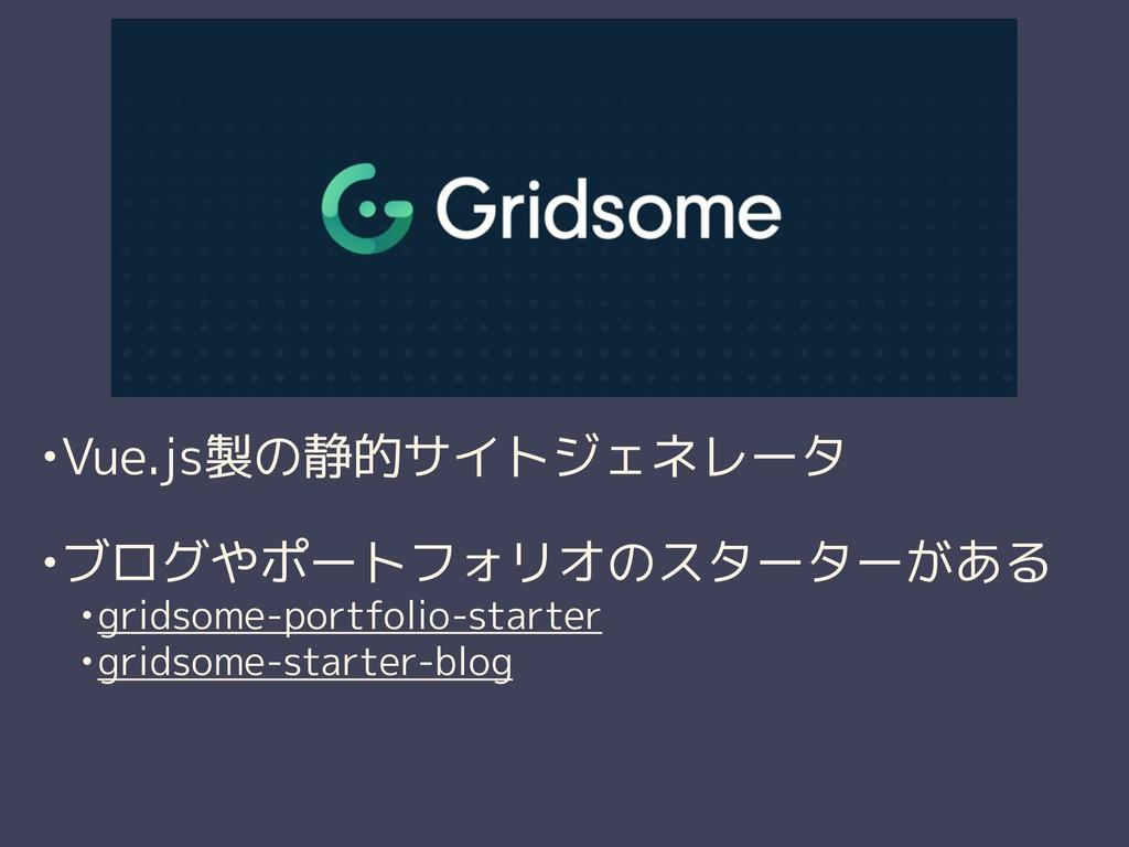 •Vue.js製の静的サイトジェネレータ •ブログやポートフォリオのスターターがある •gri...