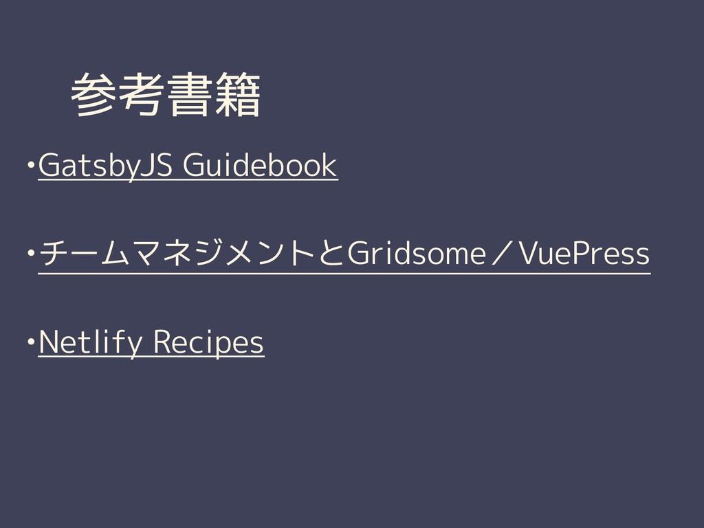 参考書籍 •GatsbyJS Guidebook •チームマネジメントとGridsome/Vu...