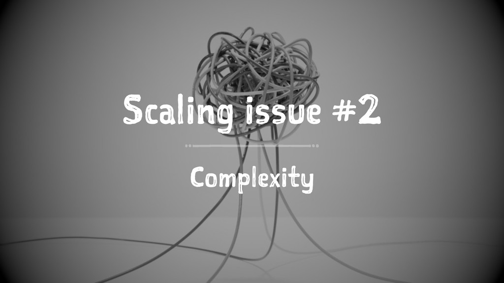 Scaling issue #2 Complexity