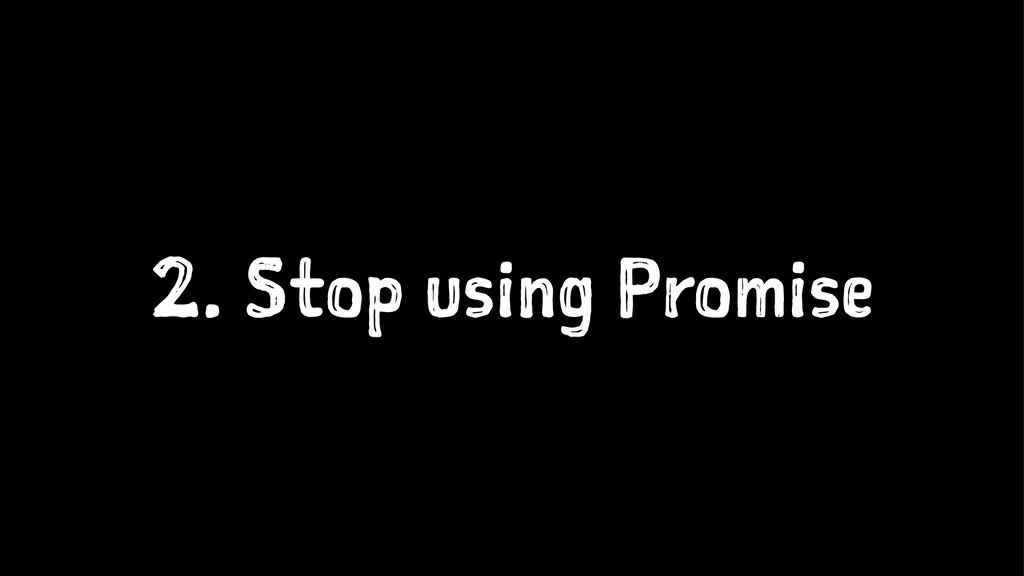 2. Stop using Promise