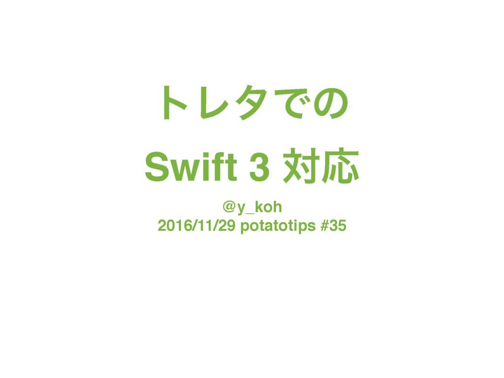 τϨλͰͷ Swift 3 ରԠ @y_koh 2016/11/29 potatotips ...
