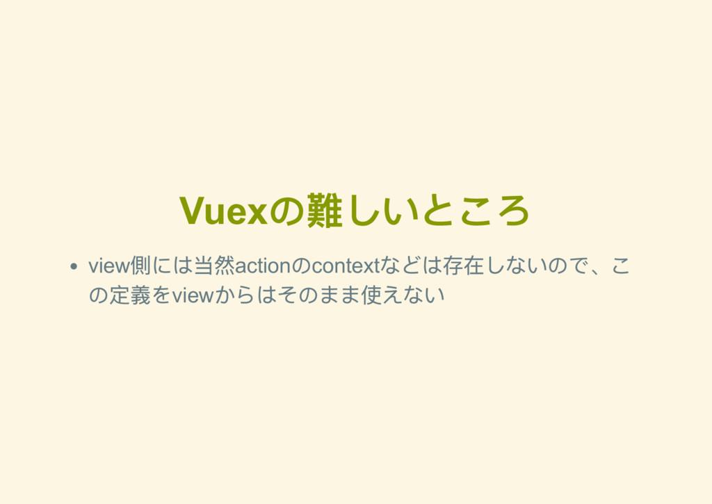 Vuex の難しいところ view 側には当然action のcontext などは存在しない...