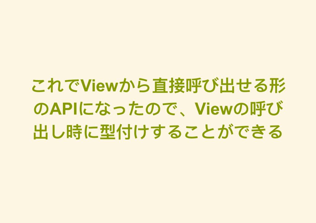 これでView から直接呼び出せる形 のAPI になったので、View の呼び 出し時に型付け...