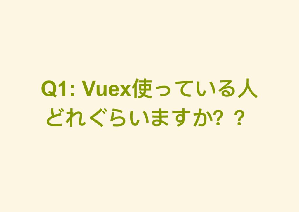 Q1: Vuex 使っている人 どれぐらいますか??