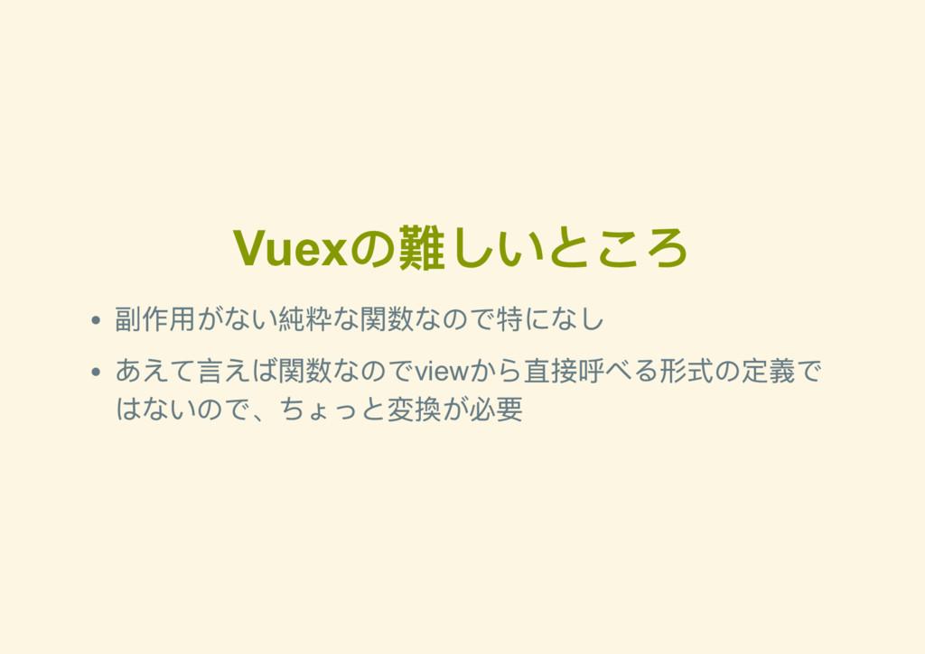 Vuex の難しいところ 副作用がない純粋な関数なので特になし あえて言えば関数なのでview...