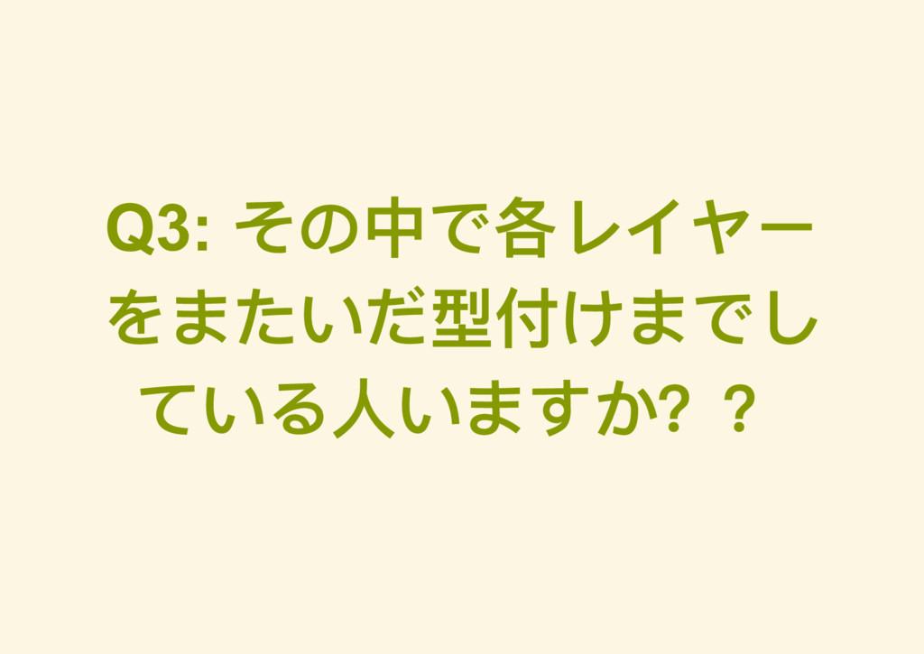 Q3: その中で各レイヤー をまたいだ型付けまでし ている人いますか??
