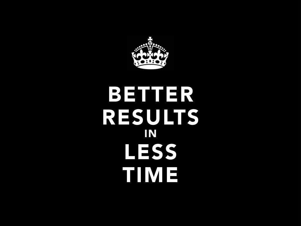 BETTER RESULTS IN LESS TIME