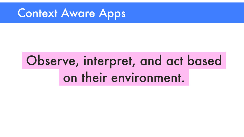 Context Aware Apps Observe, interpret, and act ...